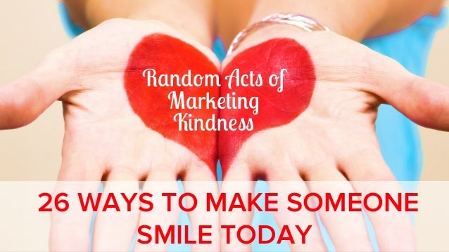 Random Acts of Marketing Kindness: 26 Ways to Make Someone Smile Today