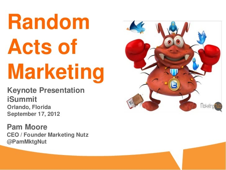 RandomActs ofMarketingKeynote PresentationiSummitOrlando, FloridaSeptember 17, 2012Pam MooreCEO / Founder Marketing Nutz@P...