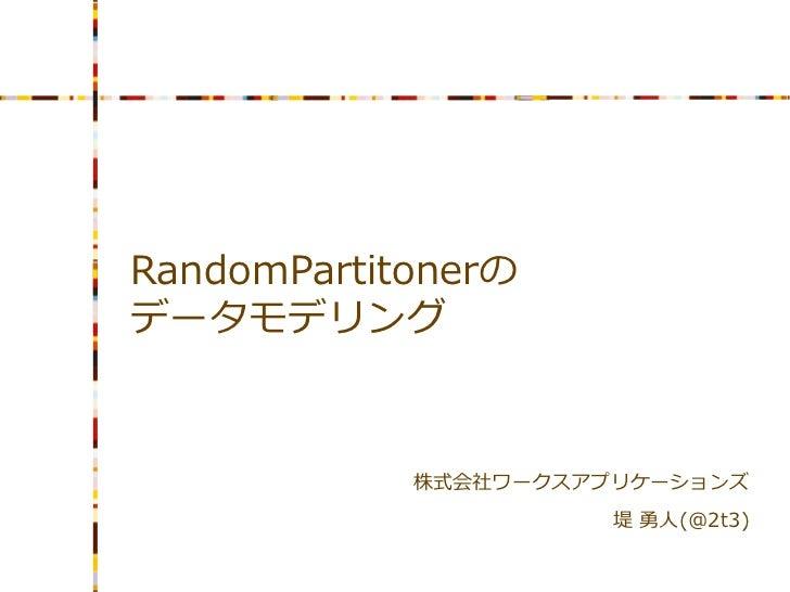 RandomPartitonerのデータモデリング            株式会社ワークスアプリケーションズ                      堤 勇人(@2t3)