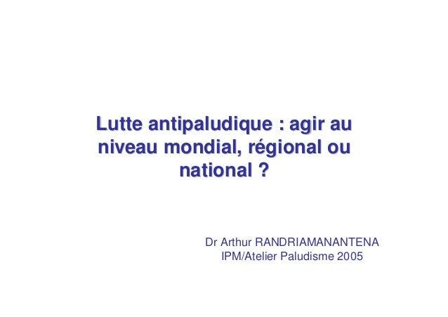 Lutte antipaludique : agir auniveau mondial, régional ou         national ?            Dr Arthur RANDRIAMANANTENA         ...