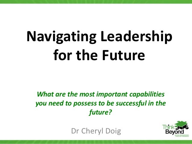 Navigating Leadership   for the Future What are the most important capabilities you need to possess to be successful in th...