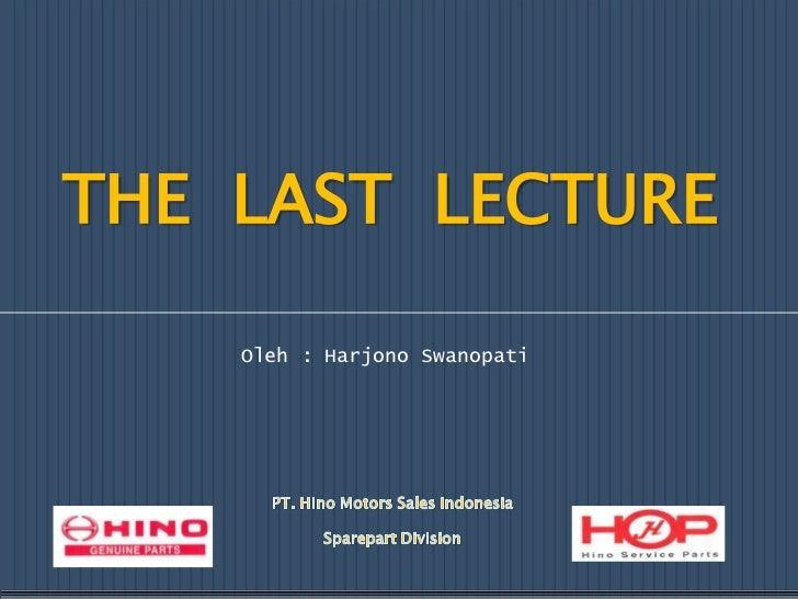 THE  LAST  LECTURE<br />Oleh : Harjono Swanopati<br />PT. Hino Motors Sales Indonesia<br />Sparepart Division<br />