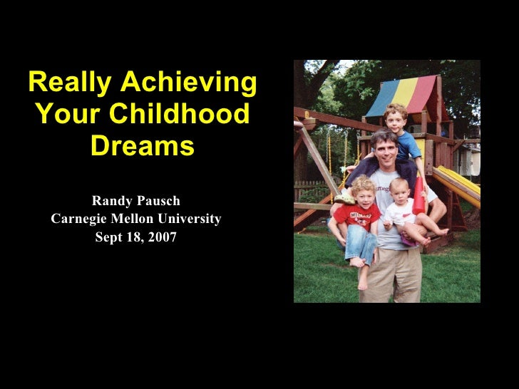 Really Achieving Your Childhood Dreams Randy Pausch Carnegie Mellon University Sept 18, 2007