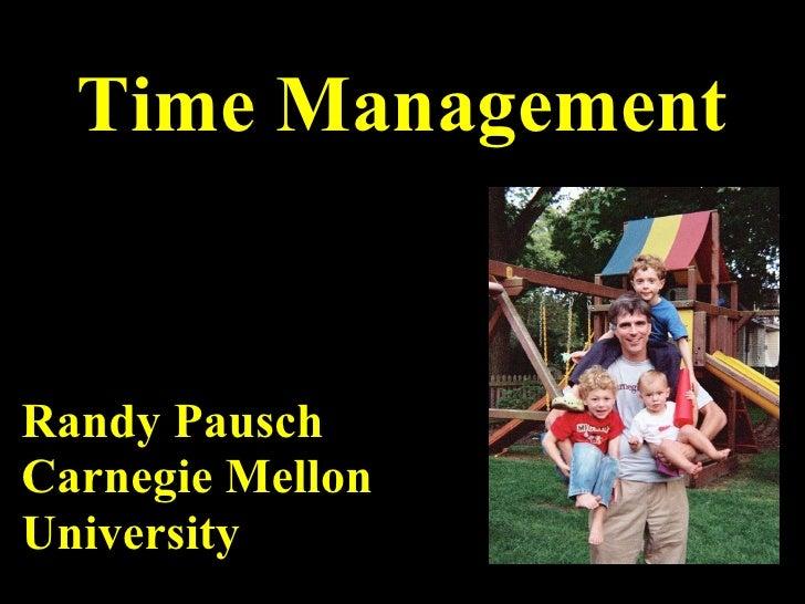 Time Management <ul><li>Randy Pausch </li></ul><ul><li>Carnegie Mellon </li></ul><ul><li>University </li></ul>