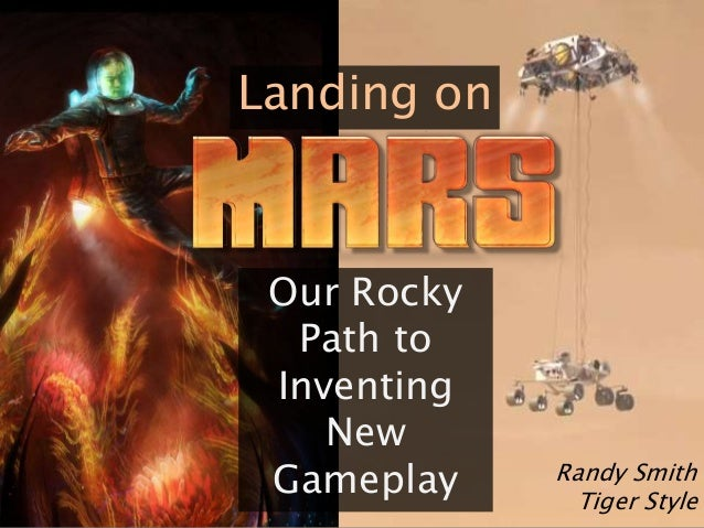 Landing on  Our Rocky  Path to  Inventing  New  Gameplay Randy Smith  Tiger Style