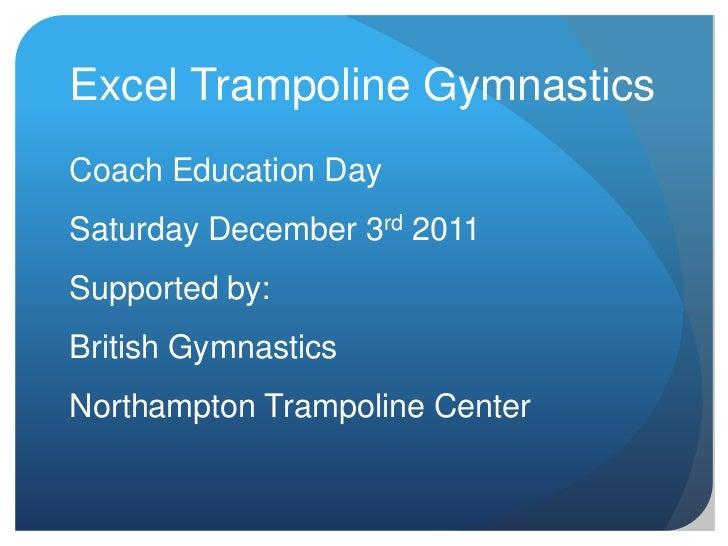 Excel Trampoline GymnasticsCoach Education DaySaturday December 3rd 2011Supported by:British GymnasticsNorthampton Trampol...