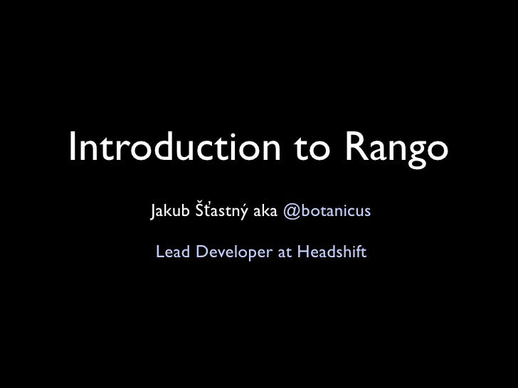 Introduction to Rango     Jakub Šťastný aka @botanicus      Lead Developer at Headshift