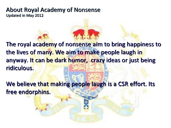 About Royal Academy of NonsenseUpdated in May 2012The royal academy of nonsense aim to bring happiness tothe lives of many...
