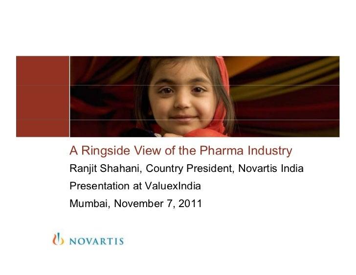 A Ringside View of the Pharma IndustryRanjit Shahani, Country President, Novartis IndiaPresentation at ValuexIndiaMumbai, ...