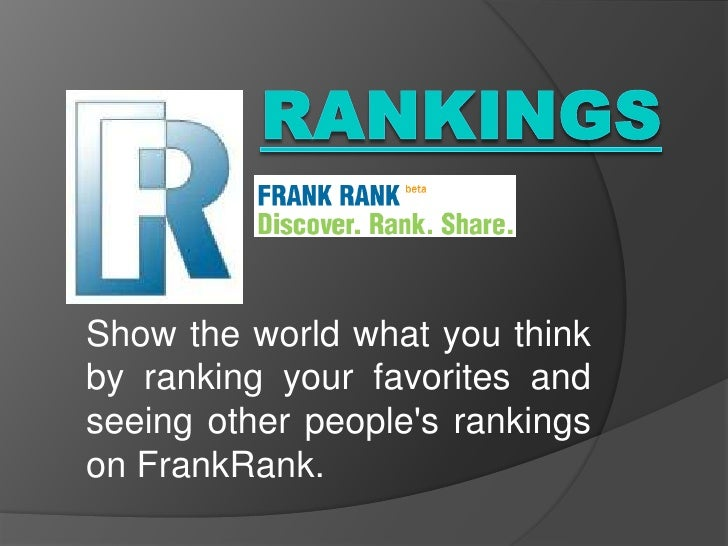 Rankings<br />Show the world what you think by ranking your favorites and seeing other people's rankings on FrankRank.<br />