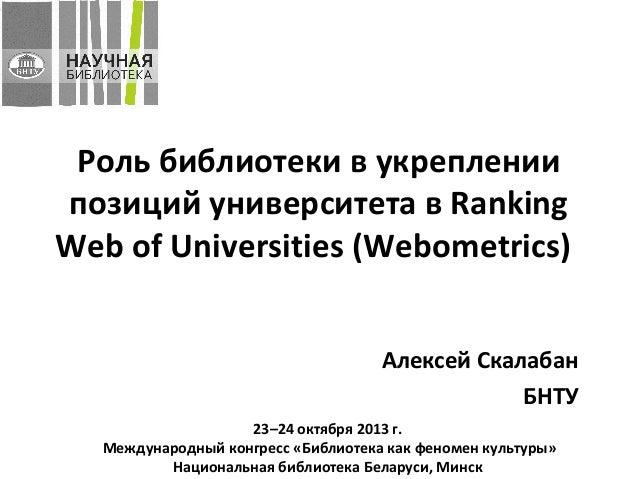 Роль библиотеки в укреплении позиций университета в Ranking Web of Universities (Webometrics) Алексей Скалабан БНТУ 23–24 ...