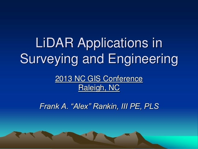 "LiDAR Applications inSurveying and Engineering2013 NC GIS ConferenceRaleigh, NCFrank A. ""Alex"" Rankin, III PE, PLS"