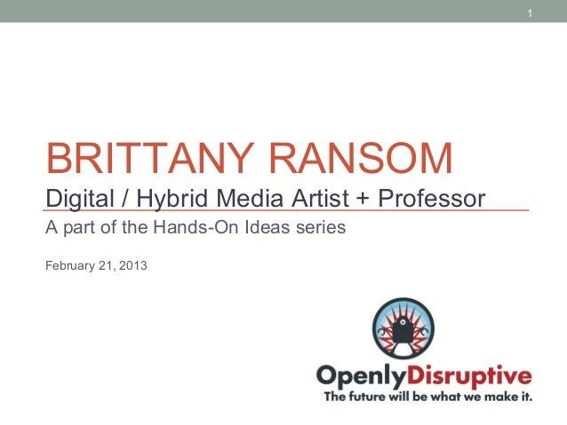1BRITTANY RANSOMDigital / Hybrid Media Artist + ProfessorA part of the Hands-On Ideas seriesFebruary 21, 2013