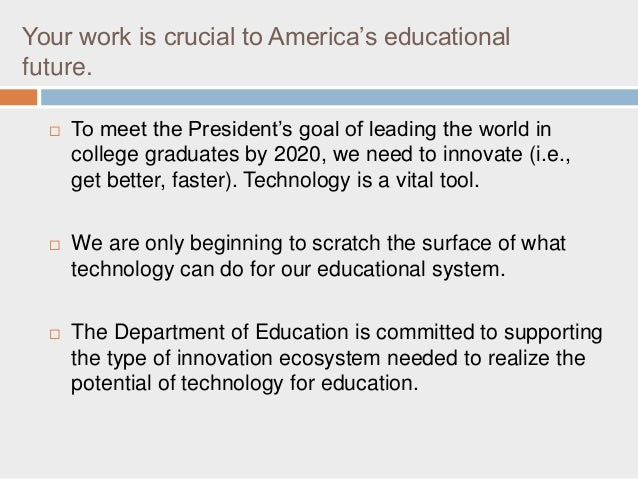 Your work is crucial to America's educational future.  To meet the President's goal of leading the world in college gradu...