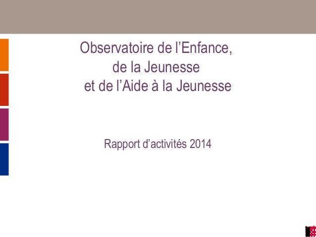 Observatoire de l'Enfance, de la Jeunesse et de l'Aide à la Jeunesse Rapport d'activités 2014