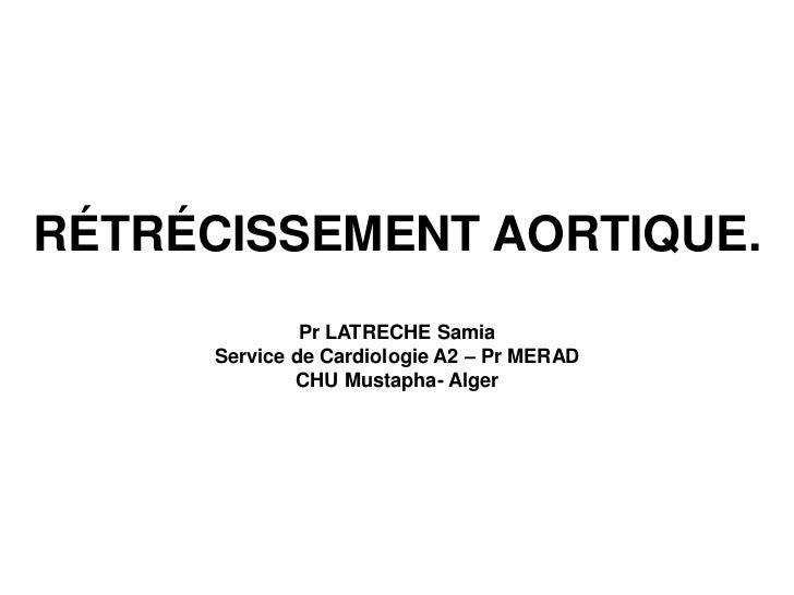 RÉTRÉCISSEMENT AORTIQUE.              Pr LATRECHE Samia     Service de Cardiologie A2 – Pr MERAD             CHU Mustapha-...