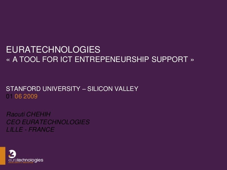 EURATECHNOLOGIES « A TOOL FOR ICT ENTREPENEURSHIP SUPPORT »   STANFORD UNIVERSITY – SILICON VALLEY 01 06 2009  Raouti CHEH...