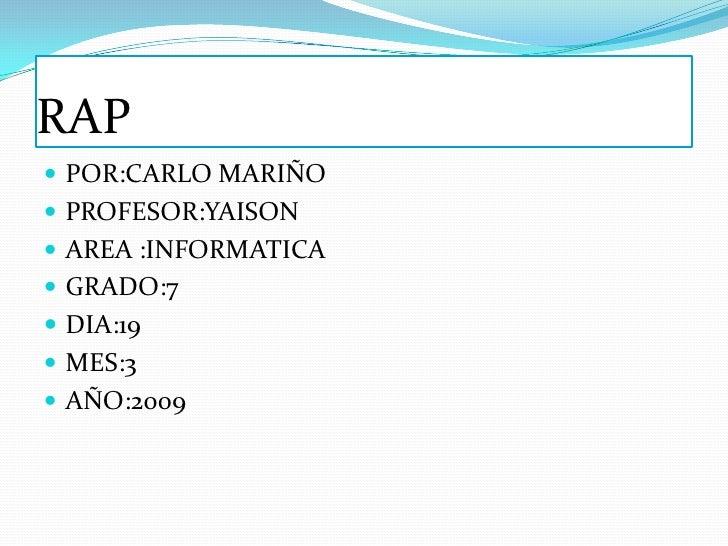 RAP  POR:CARLO MARIÑO  PROFESOR:YAISON  AREA :INFORMATICA  GRADO:7  DIA:19  MES:3  AÑO:2009