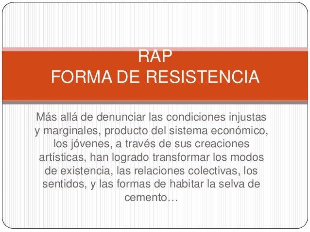 RAP   FORMA DE RESISTENCIAMás allá de denunciar las condiciones injustasy marginales, producto del sistema económico,    l...