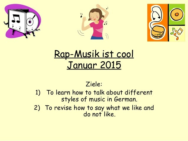 Rap-Musik ist cool Januar 2015 Ziele: 1) To learn how to talk about different styles of music in German. 2) To revise how ...