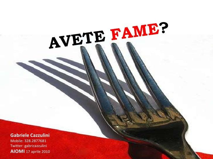 AVETE FAME?<br />Gabriele Cazzulini<br />Mobile: 328.2877681<br />Twitter: gabricazzulini<br />AIOMI 17 aprile 2010<br />