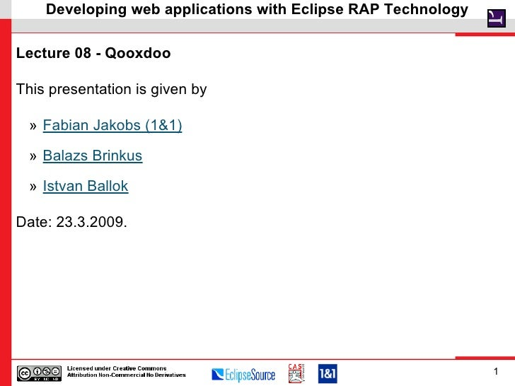 Developing web applications with Eclipse RAP Technology  Lecture 08 - Qooxdoo  This presentation is given by   » Fabian Ja...