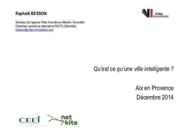 Qu'est ce qu'une ville intelligente ? Aix en Provence Décembre 2014 Raphaël BESSON Directeur de l'agence Villes Innovati...