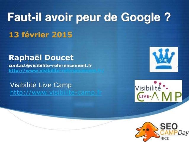 S Faut-il avoir peur de Google ? 13 février 2015 Raphaël Doucet contact@visibilite-referencement.fr http://www.visibilite-...