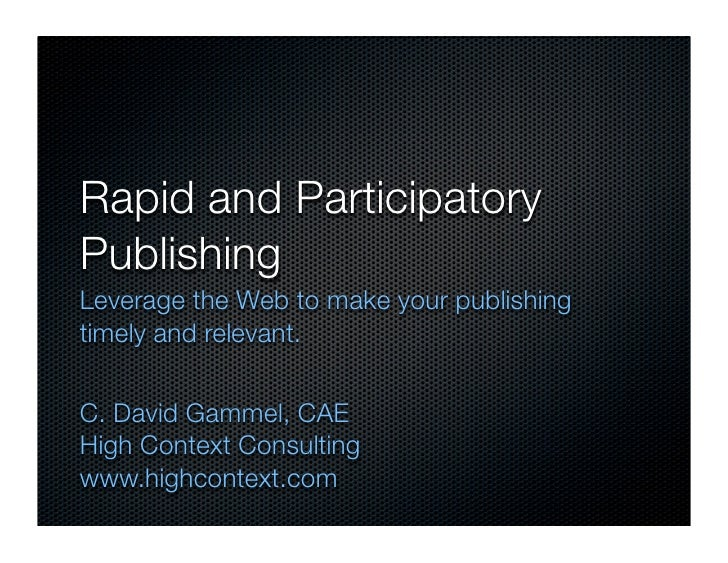 Rapid and Participatory Publishing Leverage the Web to make your publishing timely and relevant.   C. David Gammel, CAE Hi...