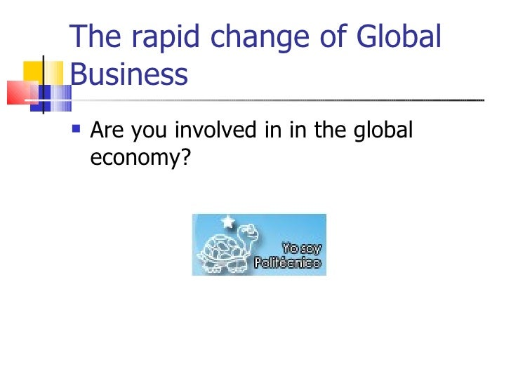 The rapid change of Global Business <ul><li>Are you involved in in the global economy?  </li></ul>
