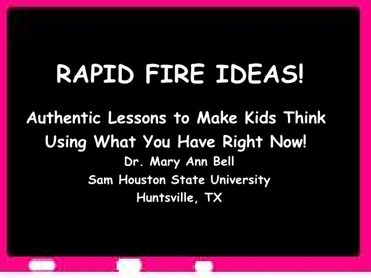 RAPID FIRE IDEAS!  Authentic Lessons to Make Kids Think  Using What You Have Right Now!  Dr. Mary Ann Bell Sam Houston Sta...