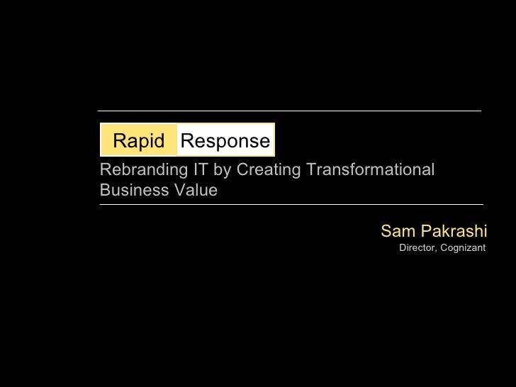 Sam Pakrashi Director, Cognizant Rapid Response Rebranding IT by Creating Transformational Business Value