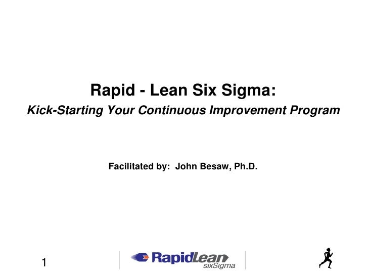 Rapid - Lean Six Sigma: Kick-Starting Your Continuous Improvement Program                Facilitated by: John Besaw, Ph.D....