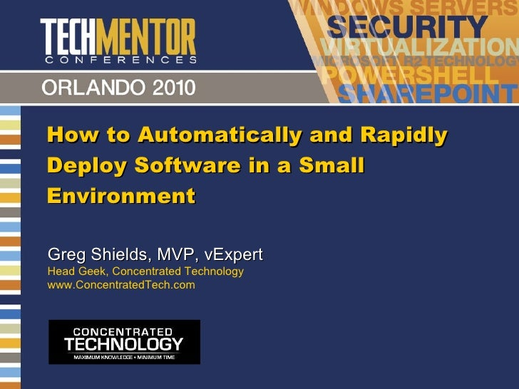 How to Automatically and Rapidly Deploy Software in a Small Environment Greg Shields, MVP, vExpert Head Geek, Concentrated...
