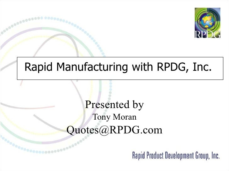 Rapid Manufacturing with RPDG, Inc.   Presented by Tony Moran [email_address]