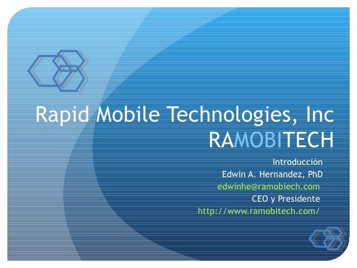 Rapid Mobile Technologies, Inc RA MOBI TECH Introducción Edwin A. Hernandez, PhD [email_address]   CEO y Presidente  http:...