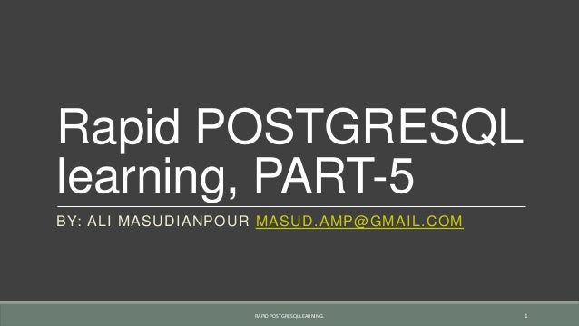 Rapid POSTGRESQL learning, PART-5 BY: ALI MASUDIANPOUR MASUD.AMP@GMAIL.COM RAPID POSTGRESQL LEARNING. 1
