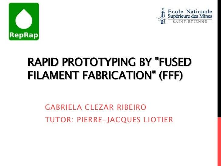 "RAPID PROTOTYPING BY ""FUSEDFILAMENT FABRICATION"" (FFF)  GABRIELA CLEZAR RIBEIRO  TUTOR: PIERRE-JACQUES LIOTIER"
