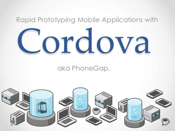 Rapid Prototyping Mobile Applications withCordova            aka PhoneGap.