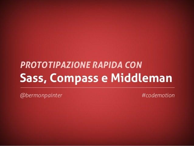Sass, Compass e MiddlemanPROTOTIPAZIONE RAPIDA CON@bermonpainter #codemotion