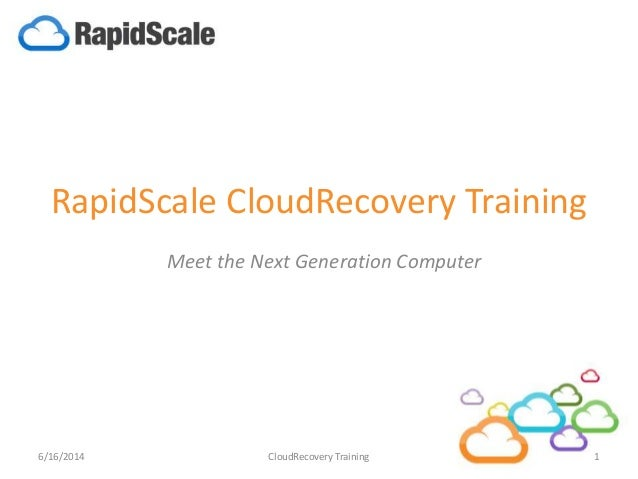 RapidScale CloudRecovery Training Meet the Next Generation Computer 6/16/2014 1CloudRecovery Training