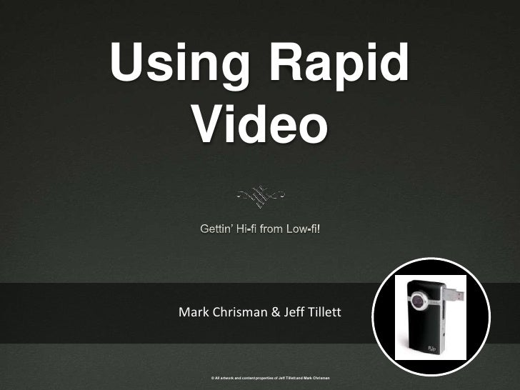Using Rapid Video<br />Gettin' Hi-fi from Low-fi!<br />Mark Chrisman & Jeff Tillett<br />