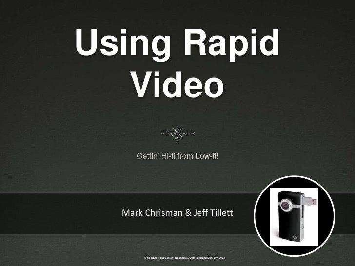 Using Rapid Video<br />Gettin' Hi-fi from Low-fi!<br />Mark Chrisman & Jeff Tillett<br />