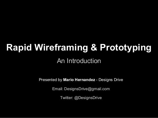 Rapid Wireframing & PrototypingAn IntroductionPresented by Mario Hernandez - Designs DriveEmail: DesignsDrive@gmail.comTwi...