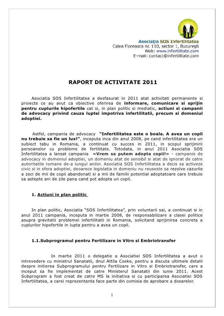 RAPORT DE ACTIVITATE 2011     Asociatia SOS Infertilitatea a desfasurat in 2011 atat activitati permanente siproiecte ce a...