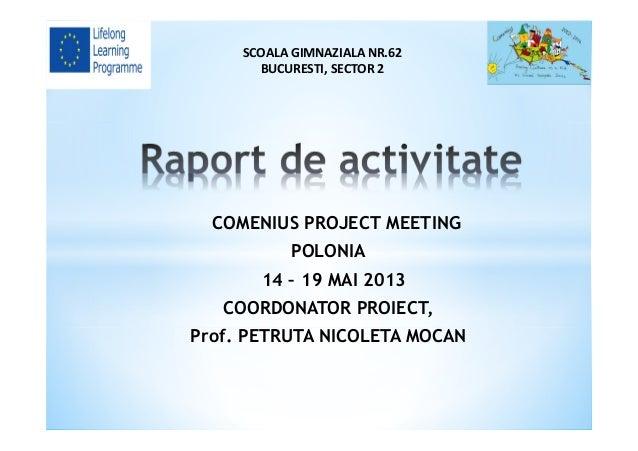 COMENIUS PROJECT MEETING POLONIA 14 – 19 MAI 2013 COORDONATOR PROIECT, Prof. PETRUTA NICOLETA MOCAN SCOALA GIMNAZIALA NR.6...