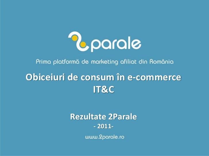 Obiceiuri de consum în e-commerce               IT&C         Rezultate 2Parale              - 2011-