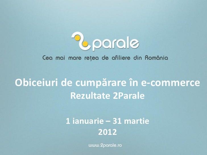 Obiceiuri de cumpărare în e-commerce          Rezultate 2Parale         1 ianuarie – 31 martie                  2012