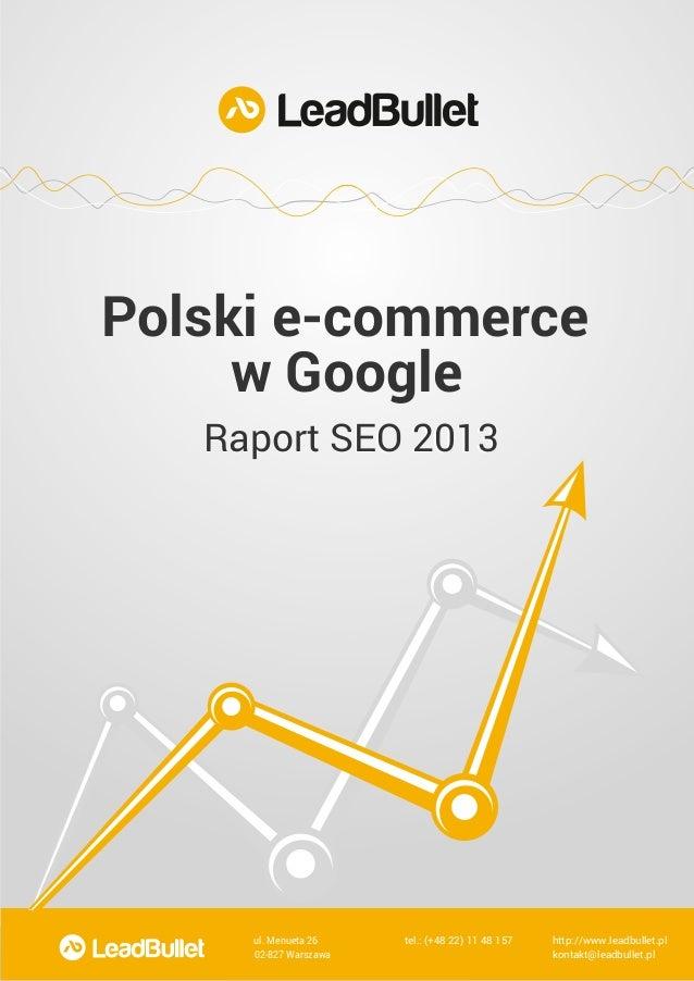 Polski e-commerce w Google Raport SEO 2013  ul. Menueta 26  tel.: (+48 22) 11 48 157  http://www.leadbullet.pl  02-827 War...