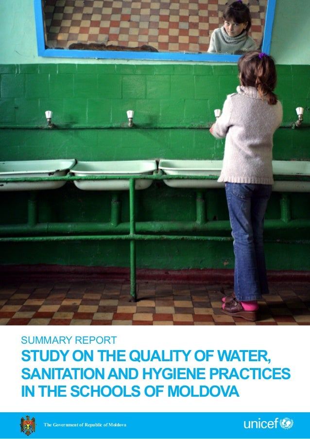 SUMMARY REPORT STUDY ON THE QUALITY OF WATER, SANITATIONAND HYGIENE PRACTICES IN THE SCHOOLS OF MOLDOVA The Government of ...